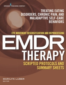 Eye Movement Desensitization and Reprocessing (EMDR) Therapy Scripted Protocols and Summary Sheets : Treating Eating Disorders, Chronic Pain and Maladaptive Self-Care Behaviors, Electronic book text Book