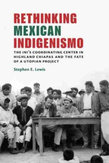 Rethinking Mexican Indigenismo : The INI's Coordinating Center in Highland Chiapas and the Fate of a Utopian Project, Hardback Book