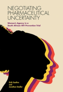 Negotiating Pharmaceutical Uncertainty : Women's Agency in a South African HIV Prevention Trial, EPUB eBook