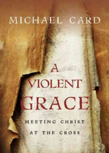 A Violent Grace : Meeting Christ at the Cross, Paperback Book
