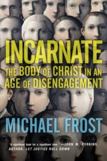 Incarnate : The Body of Christ in an Age of Disengagement, Paperback Book