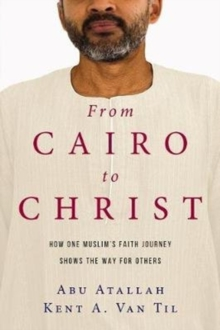 From Cairo to Christ : How One Muslim's Faith Journey Shows the Way for Others, Paperback Book