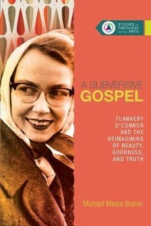 A Subversive Gospel : Flannery O'Connor and the Reimagining of Beauty, Goodness, and Truth, Paperback Book