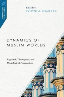 Dynamics of Muslim Worlds : Regional, Theological, and Missiological Perspectives, Paperback Book