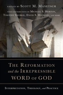 The Reformation and the Irrepressible Word of God : Interpretation, Theology, and Practice, Paperback / softback Book