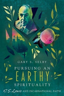 Pursuing an Earthy Spirituality : C. S. Lewis and Incarnational Faith, Paperback / softback Book