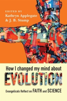 How I Changed My Mind about Evolution : Evangelicals Reflect on Faith and Science, Paperback / softback Book