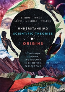 Understanding Scientific Theories of Origins : Cosmology, Geology, and Biology in Christian Perspective, Hardback Book