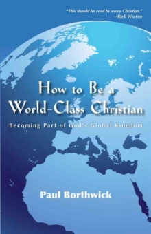 How to Be a World-Class Christian : Becoming Part of God's Global Kingdom, Paperback Book