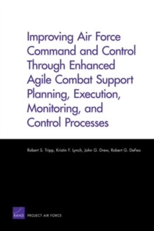 Improving Air Force Command and Control Through Enhanced Agile Combat Support Planning, Execution, Monitoring, and Control Processes, Paperback / softback Book