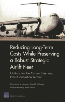 Long-Term Costs While Preserving a Robust Strategic Airlift Fleet : Options for the Current Fleet and Next-Generation Aircraft, Paperback / softback Book