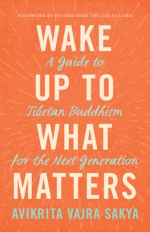 Wake Up to What Matters : A Guide to Tibetan Buddhism for the Next Generation, EPUB eBook