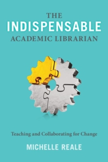 The Indispensable Academic Librarian : Teaching and Collaborating for Change, Paperback Book