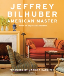 Jeffrey Bilhuber: American Master : Notes on  Style and Substance, Hardback Book