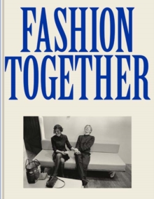 Fashion Together : Fashion's Most Extraordinary Duos on the Art of Collaboration, Trust, and Love, Paperback / softback Book