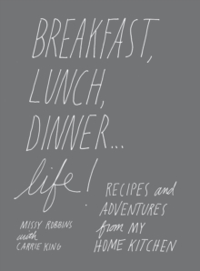 Breakfast, Lunch, Dinner... Life! : Recipes and Adventures from My Home Kitchen, Hardback Book