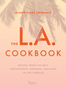 The L.A. Cookbook : Recipes from the Best Restaurants, Bakeries, and Bars in Los Angeles, Hardback Book
