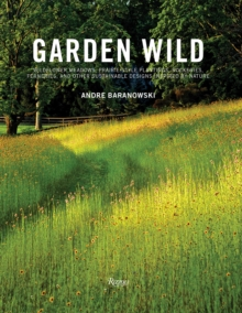 Garden Wild : Wildflower Meadows, Prairie-Style Plantings, Rockeries, Ferneries, and other Sustainable Designs Inspired by Nature, Hardback Book
