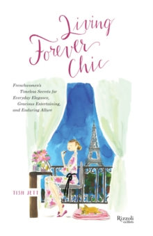 Living Forever Chic : Frenchwomen's Timeless Secrets for Elegant Entertaining, Gracious Homemaking, and Impeccable Style, Hardback Book