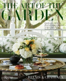 The Art of the Garden : Landscapes, Interiors, Floral Arrangements, And Recipes Inspired by Horticultural Splendors, Hardback Book