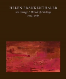 Helen Frankenthaler : Sea Change: A Decade of Paintings, 1974-1983, Hardback Book
