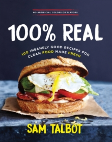 100% Real : 100 Insanely Good Recipes for Clean Food Made Fresh, Hardback Book