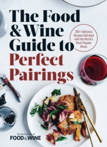 The Food & Wine Guide to Perfect Pairings : 150 Delicious Recipes Matched with the World's Most Popular Wines, Hardback Book
