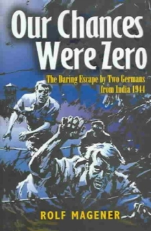 Our Chances Were Zero : The Daring Escape by Two German POW's from India in 1942, Hardback Book