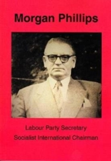 Morgan Phillips : Labour Party Secretary; Socialist International Chairman, Paperback Book