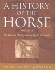 A History of the Horse : The Iberian Horse from Ice Age to Antiquity Iberian Horse from Ice Age to Antiquity v. 1, Hardback Book