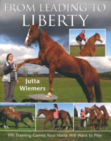 From Leading to Liberty : 100 Training Games Your Horse Will Want to Play, Paperback Book