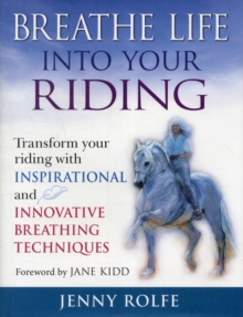 Breathe Life into Your Riding : Transform Your Riding with Inspirational and Innovative Breathing Techniques, Hardback Book