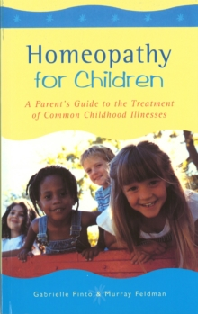Homeopathy For Children : A Parent's Guide to the Treatment of Common Childhood Illnesses, Paperback Book