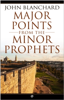 Major Points from the Minor Prophets : The Minor Prophets Made Accessible and Applicable, EPUB eBook