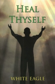 Heal Thyself : The Key to Spiritual Healing and Health in Mind and Body, Paperback / softback Book