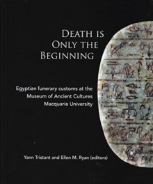 Death Is Only The Beginning : Egyptian funerary customs at th Museum of Ancient Cultures Macquarie University, Paperback Book