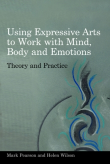 Using Expressive Arts to Work with Mind, Body and Emotions : Theory and Practice, PDF eBook