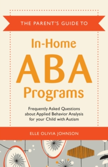 The Parent's Guide to In-Home ABA Programs : Frequently Asked Questions about Applied Behavior Analysis for your Child with Autism, EPUB eBook