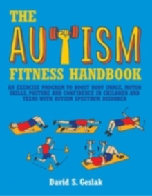 The Autism Fitness Handbook : An Exercise Program to Boost Body Image, Motor Skills, Posture and Confidence in Children and Teens with Autism Spectrum Disorder, EPUB eBook