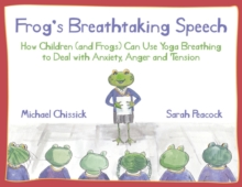 Frog's Breathtaking Speech : How Children (and Frogs) Can Use Yoga Breathing to Deal with Anxiety, Anger and Tension, PDF eBook