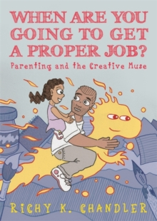 When Are You Going to Get a Proper Job? : Parenting and the Creative Muse, PDF eBook