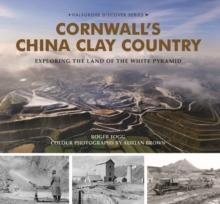 Cornwall's China Clay Country : Exploring the Land of the White Pyramid, Hardback Book