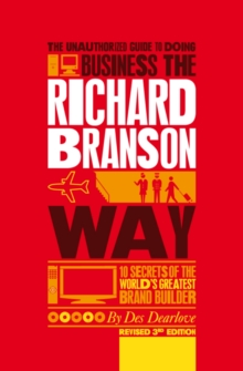 The Unauthorized Guide to Doing Business the Richard Branson Way : 10 Secrets of the World's Greatest Brand Builder, Paperback Book