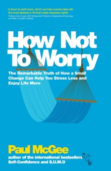 How Not To Worry : The Remarkable Truth of How a Small Change Can Help You Stress Less and Enjoy Life More, Paperback / softback Book