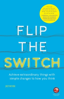 Flip the Switch : Achieve Extraordinary Things with Simple Changes to How You Think, Paperback / softback Book
