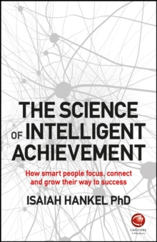 The Science of Intelligent Achievement : How Smart People Focus, Create and Grow Their Way to Success, Paperback Book