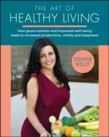 The Art of Healthy Living : How good nutrition and improved well-being leads to increased productivity, vitality and happiness, Paperback / softback Book