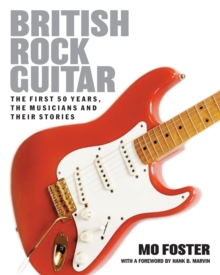 British Rock Guitar : The First 50 Years, the Musicians and Their Stories, Hardback Book