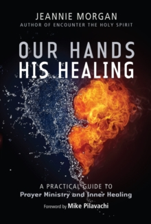 Our Hands His Healing : A Practical Guide to Prayer Ministry and Inner Healing, Paperback / softback Book