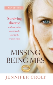 Missing Being Mrs : Surviving divorce without losing your friends, your faith, or your mind, Paperback / softback Book
